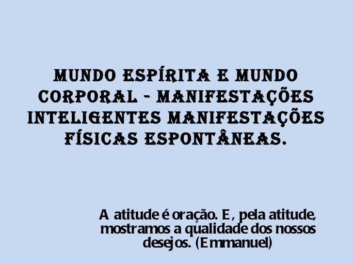 MUNDO ESPÍRITA E MUNDO CORPORAL - MANIFESTAÇÕES INTELIGENTES MANIFESTAÇÕES FÍSICAS ESPONTÂNEAS. A atitude é oração. E, pel...