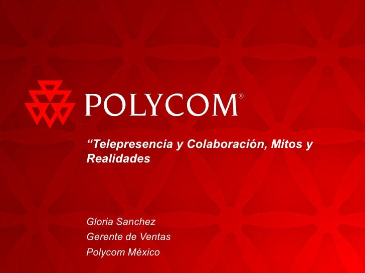 """""""Telepresencia y Colaboración, Mitos y Realidades     Gloria Sanchez Gerente de Ventas Polycom México"""