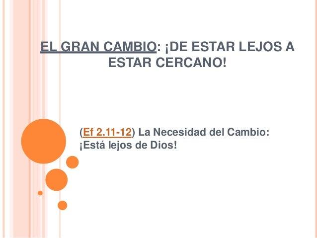 EL GRAN CAMBIO: ¡DE ESTAR LEJOS A ESTAR CERCANO! (Ef 2.11-12) La Necesidad del Cambio: ¡Está lejos de Dios!