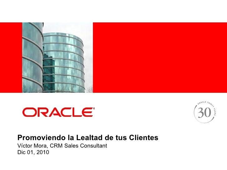 <Insert Picture Here>Promoviendo la Lealtad de tus ClientesVíctor Mora, CRM Sales ConsultantDic 01, 2010