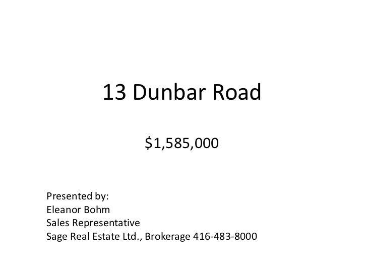 13 Dunbar Road$1,585,000<br />Presented by:<br />Eleanor Bohm<br />Sales Representative<br />Sage Real Estate Ltd., Broker...