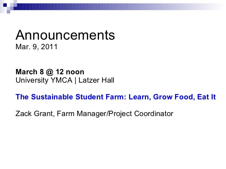 Announcements Mar. 9, 2011 March 8 @ 12 noon University YMCA | Latzer Hall   The Sustainable Student Farm: Learn, Grow Foo...