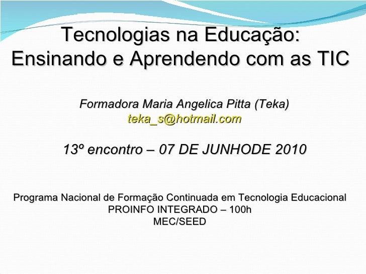 Tecnologias na Educação: Ensinando e Aprendendo com as TIC Formadora Maria Angelica Pitta (Teka) [email_address] 13º encon...