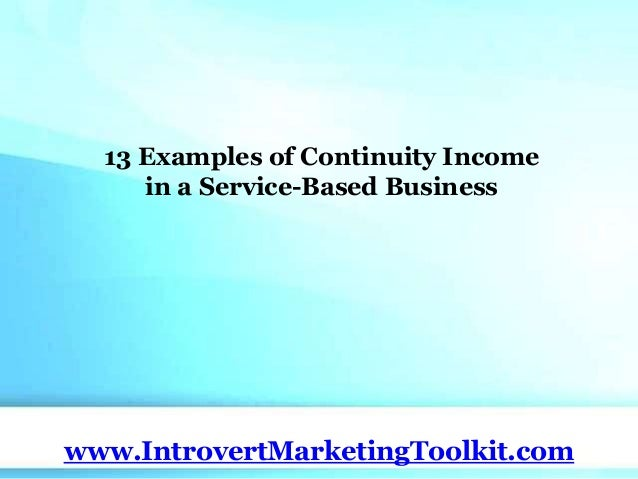 13 Examples of Continuity Income in a Service-Based Business www.IntrovertMarketingToolkit.com