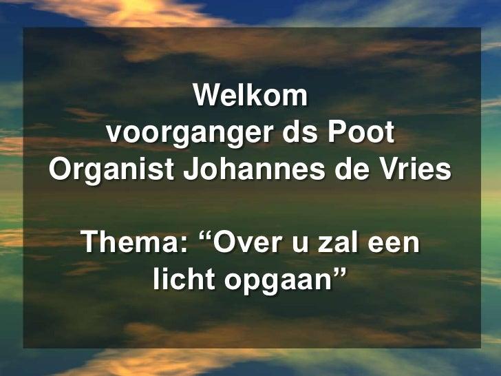"""Welkomvoorganger ds PootOrganist Johannes de VriesThema: """"Over u zal een licht opgaan""""<br />"""