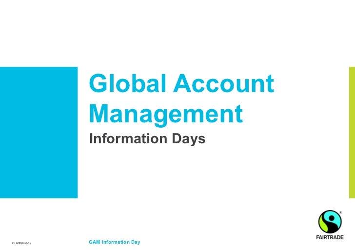 Global Account                   Management                   Information Days© Fairtrade 2012   GAM Information Day