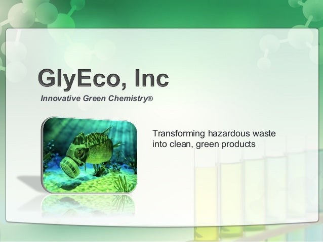 Transforming hazardous waste into clean, green products Innovative Green Chemistry®