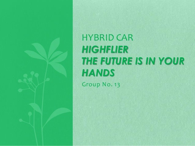 HYBRID CAR HIGHFLIER THE FUTURE IS IN YOUR HANDS Group No. 13