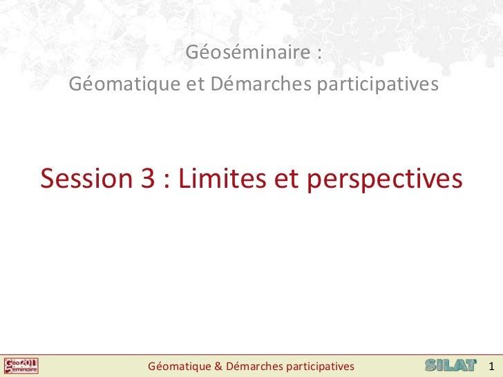 Géoséminaire : <br />Géomatique et Démarches participatives<br />Session 3 : Limites et perspectives<br />Géomatique & Dém...