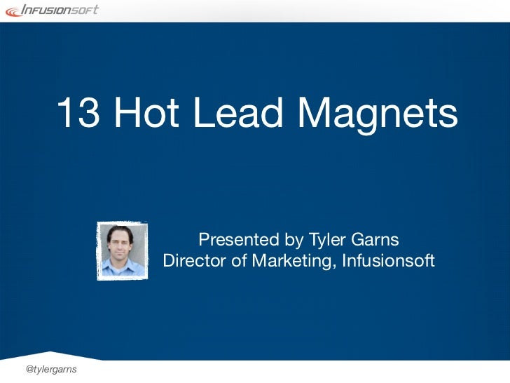 13 Hot Lead Magnets                  Presented by Tyler Garns              Director of Marketing, Infusionsoft@tylergarns