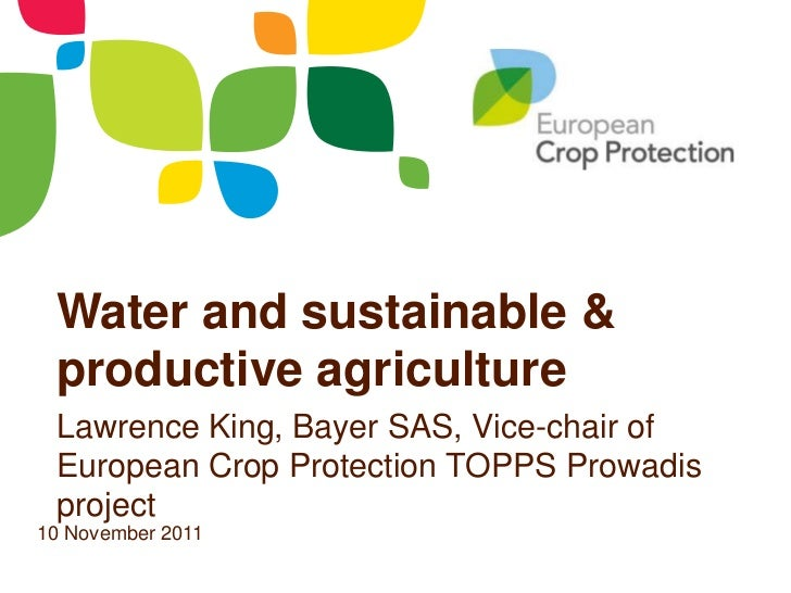 Water and sustainable & productive agriculture Lawrence King, Bayer SAS, Vice-chair of European Crop Protection TOPPS Prow...