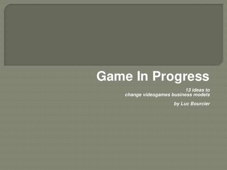 Game In Progress                            13 ideas to    change videogames business models                        by Luc...