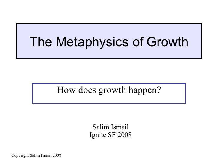 The Metaphysics of Growth How does growth happen? Salim Ismail Ignite SF 2008