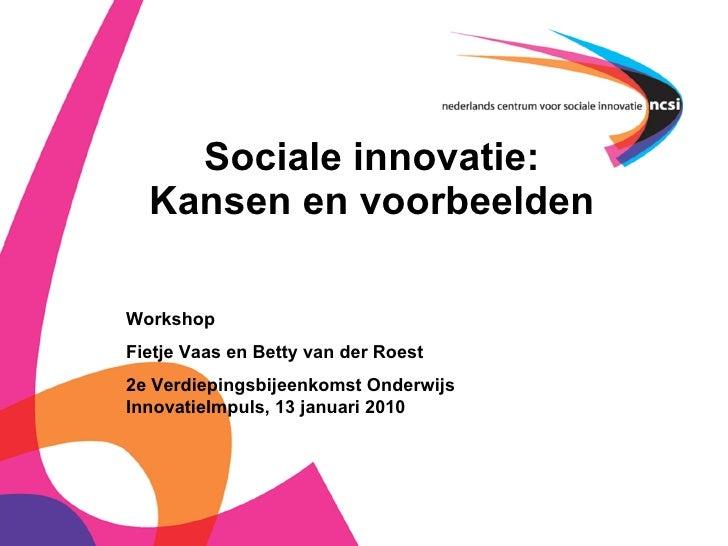 Sociale innovatie: Kansen en voorbeelden Workshop  Fietje Vaas en Betty van der Roest 2e Verdiepingsbijeenkomst Onderwijs ...