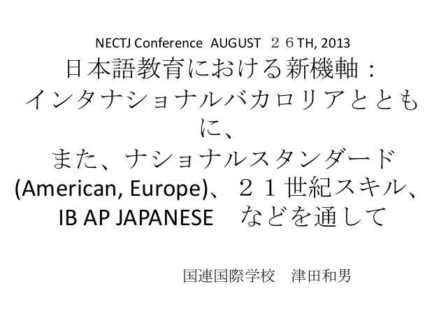 日本語教育における新機軸: インタナショナルバカロリアととも に、 また、ナショナルスタンダード (American, Europe)、21世紀スキル、 IB AP JAPANESE などを通して 国連国際学校 津田和男 NECTJ Confe...