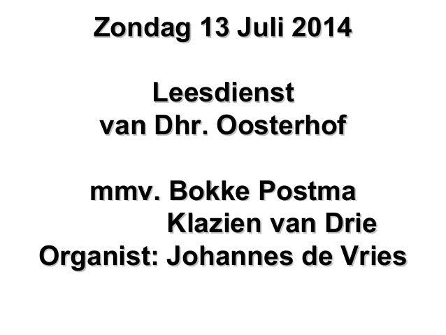 Zondag 13 Juli 2014Zondag 13 Juli 2014 LeesdienstLeesdienst van Dhr. Oosterhofvan Dhr. Oosterhof mmv. Bokke Postmammv. Bok...