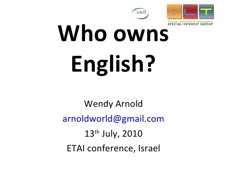 Who owns English? Wendy Arnold [email_address] 13 th  July, 2010 ETAI conference, Israel