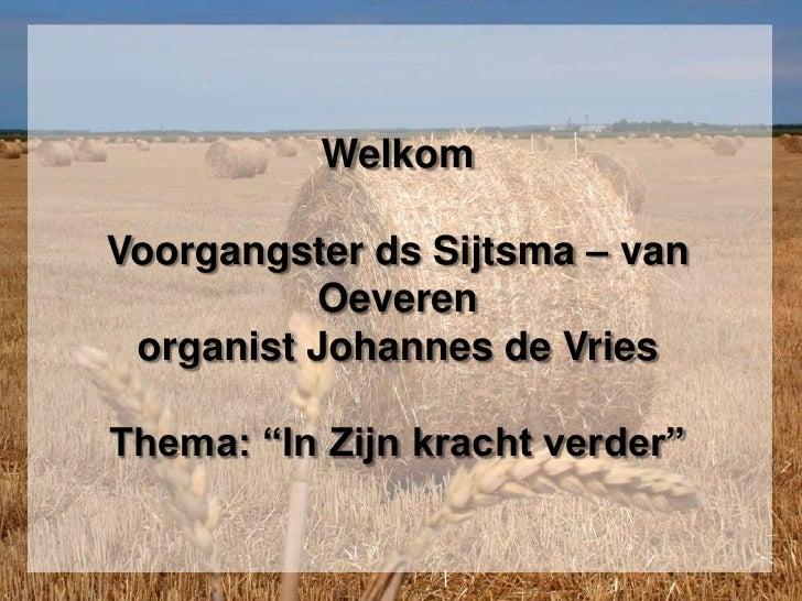 """Welkom Voorgangster ds Sijtsma – van Oeverenorganist Johannes de VriesThema: """"In Zijn kracht verder""""<br />"""