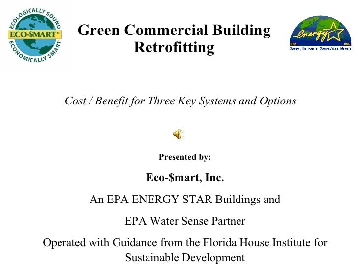 Green Commercial Building Retrofitting Cost / Benefit for Three Key Systems and Options Presented by: Eco-$mart, Inc. An E...