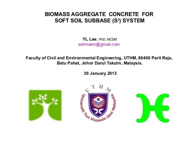 BIOMASS AGGREGATE CONCRETE FOR            SOFT SOIL SUBBASE (S3) SYSTEM                           YL Lee, PhD, MCSM       ...