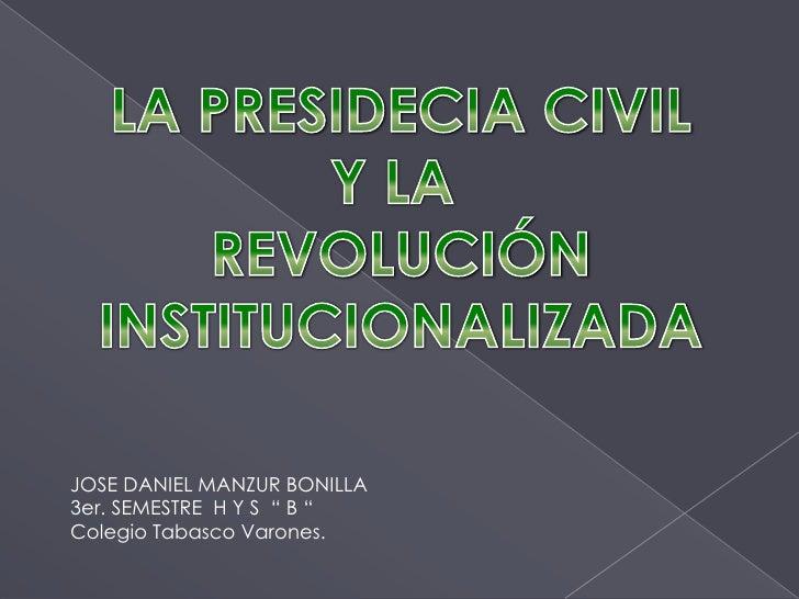 LA PRESIDECIA CIVIL<br />Y LA <br />REVOLUCIÓN<br />INSTITUCIONALIZADA<br />JOSE DANIEL MANZUR BONILLA<br />3er. SEMESTRE ...