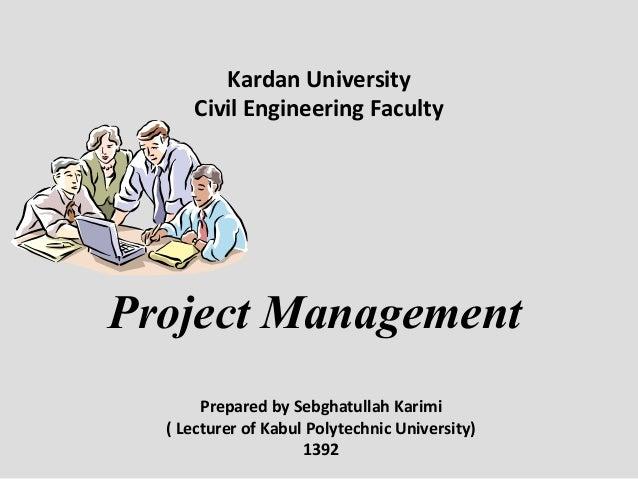 Project Management Prepared by Sebghatullah Karimi ( Lecturer of Kabul Polytechnic University) 1392 Kardan University Civi...