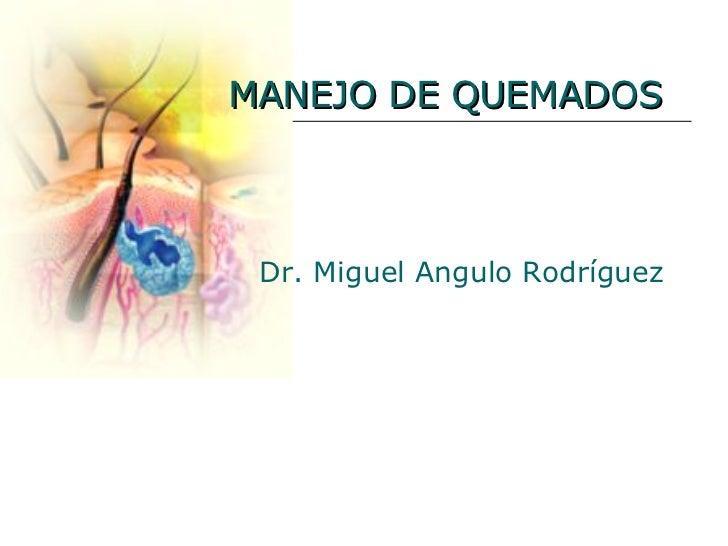 MANEJO DE QUEMADOS Dr. Miguel Angulo Rodríguez