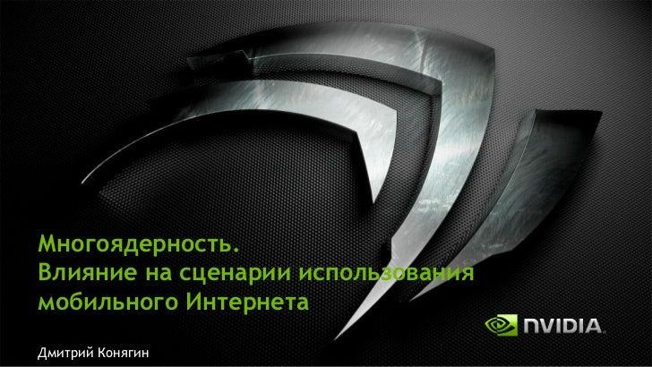 Дмитрий Конягин, NVIDIA. Многоядерность. Влияние на сценарии использования мобильного Интеренета