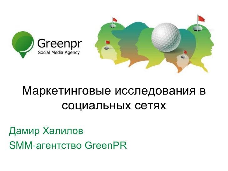 Маркетинговые исследования в        социальных сетяхДамир ХалиловSMM-агентство GreenPR