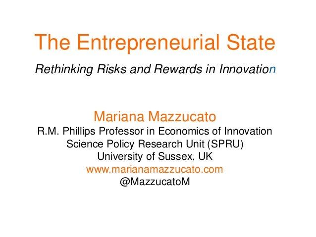 The Entrepreneurial State Rethinking Risks and Rewards in Innovation Mariana Mazzucato R.M. Phillips Professor in Economic...