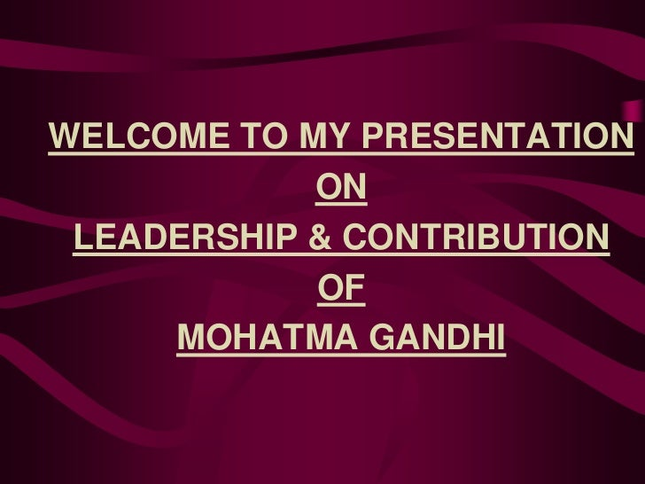 WELCOME TO MY PRESENTATION            ON LEADERSHIP & CONTRIBUTION            OF     MOHATMA GANDHI
