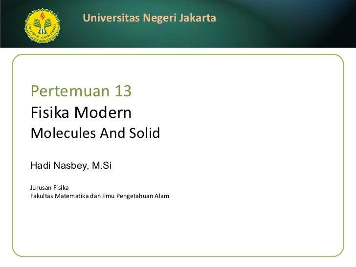 Pertemuan 13 Fisika Modern Molecules And Solid Hadi Nasbey, M.Si <ul><li>Jurusan Fisika </li></ul><ul><li>Fakultas Matemat...