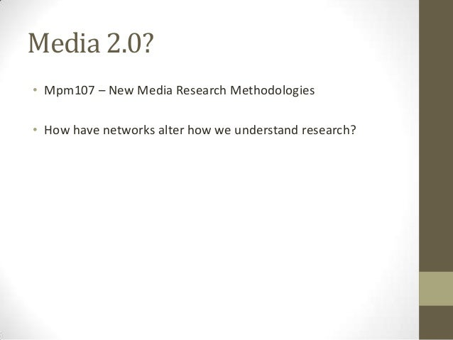Media 2.0? • Mpm107 – New Media Research Methodologies • How have networks alter how we understand research?
