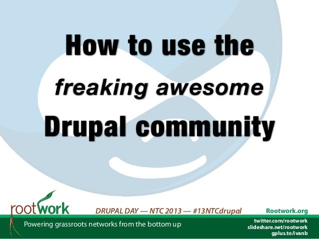 How to use the         freaking awesome      Drupal community                     DRUPAL DAY — NTC 2013 — #13NTCdrupal    ...