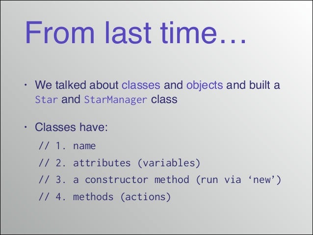 From last time… •  We talked about classes and objects and built a Star and StarManager class!  •  Classes have:!  ! // 1....