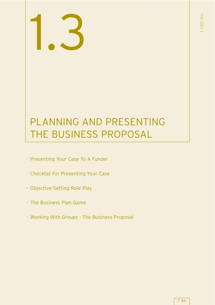 THE IDEA 1  1.3  PLANNING AND PRESENTING  THE BUSINESS PROPOSAL  . Presenting Your Case To A Funder  . Checklist For Prese...