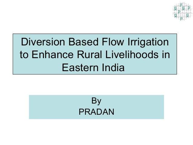 Diversion Based Flow Irrigationto Enhance Rural Livelihoods in        Eastern India              By            PRADAN