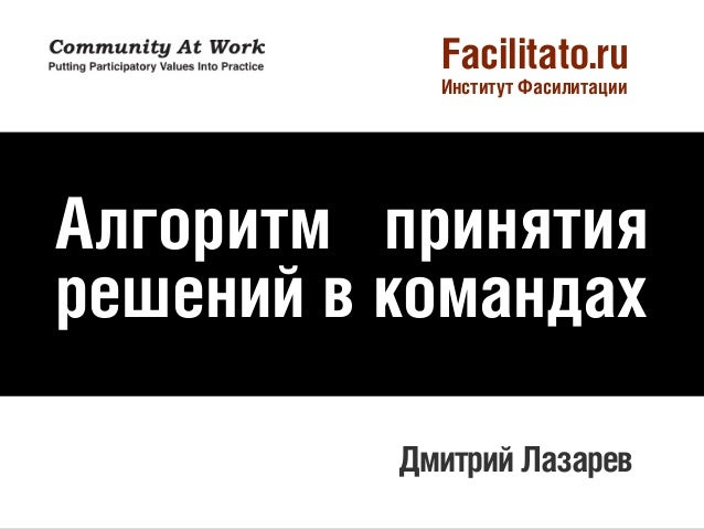 Facilitato.ru Институт Фасилитации  Алгоритм принятия решений в командах Дмитрий Лазарев