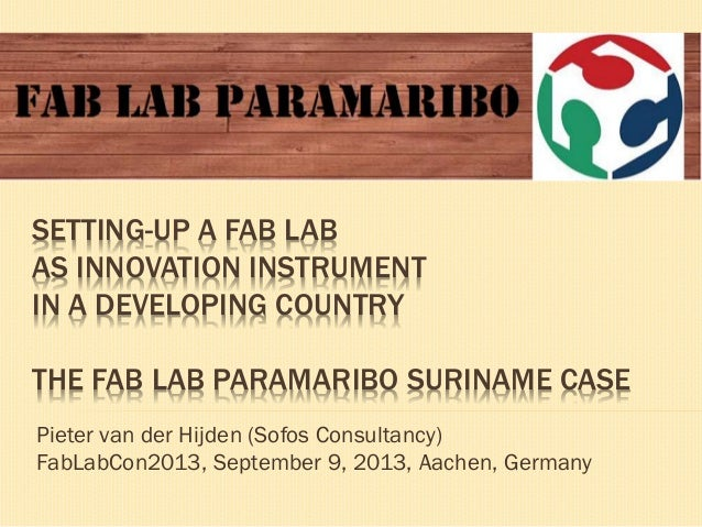 Setting-up a Fab Lab as innovation instrument in a developing country; the Fab Lab Paramaribo Suriname case; European Fab Lab Conference 2013, September 9, 2013, Aachen, Germany; Pieter van der Hijden; Sofos; 2013