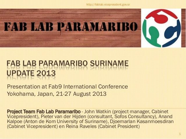 Fab Lab Paramaribo Suriname; update 2013; Presentation at Fab9 International Conference; Yokohama, Japan, 21-27 August 2013; Pieter van der Hijden