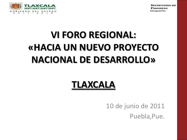 VI FORO REGIONAL: «HACIA UN NUEVO PROYECTO NACIONAL DE DESARROLLO»TLAXCALA<br />10 de junio de 2011<br />Puebla,Pue.<br />