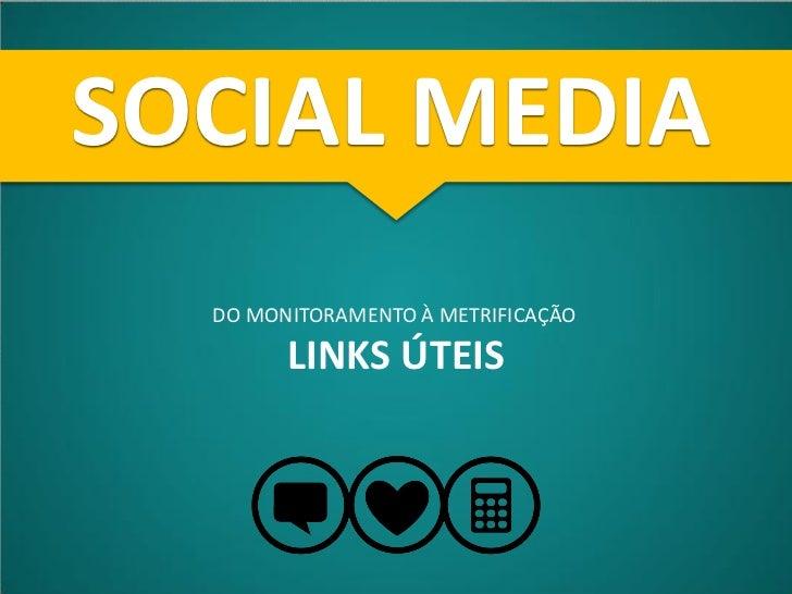 SOCIAL MEDIA  DO MONITORAMENTO À METRIFICAÇÃO        LINKS ÚTEIS