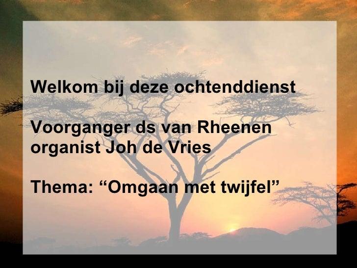 """Welkom bij deze ochtenddienst Voorganger ds van Rheenen organist Joh de Vries Thema: """"Omgaan met twijfel"""""""