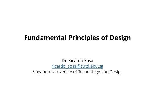 Fundamental Principles of Design Dr. Ricardo Sosa ricardo_sosa@sutd.edu.sg Singapore University of Technology and Design