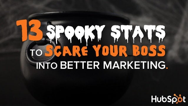 13 Spooky stats  TO SCARE YOUR BOSS INTO BETTER MARKETING.