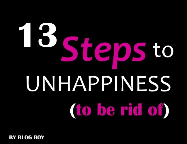 13 Steps to    UNHAPPINESS              (to be rid of)BY BLOG BOY