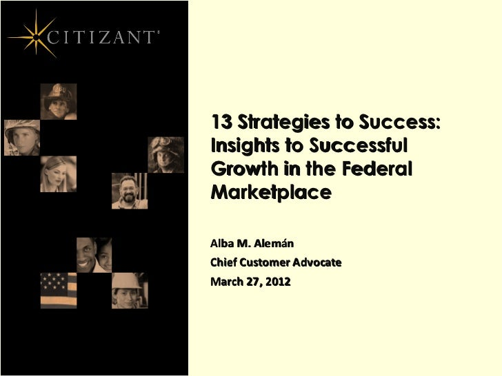13 Strategies to Success:Insights to SuccessfulGrowth in the FederalMarketplaceAlba M. AlemánChief Customer AdvocateMarch ...