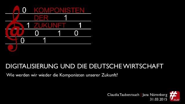 Claudia Taubenrauch | Jana Nörenberg DIGITALISIERUNG UND DIE DEUTSCHE WIRTSCHAFT! Wie werden wir wieder die Komponisten un...