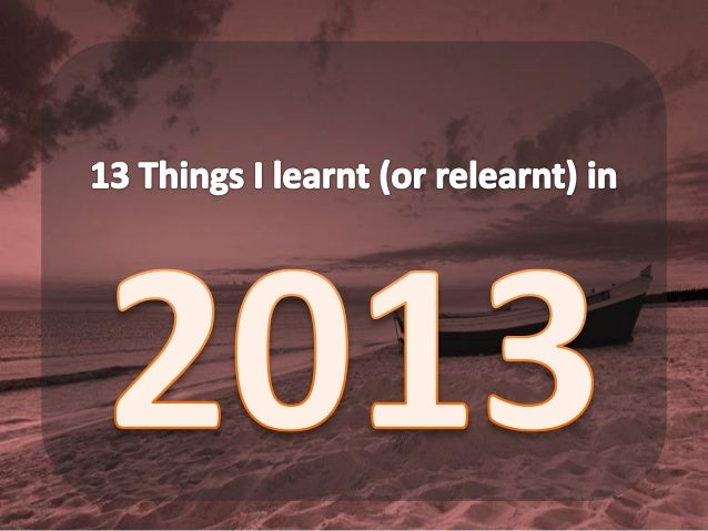 13 Things I Learnt (or Relearnt) in 2013