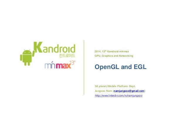 2014, 13th Kandroid minmax GPU, Graphics and Networking OpenGL and EGL SK플래닛/모바일 플랫폼 개발팀 남정수 (yegam400@gmail.com) http://w...